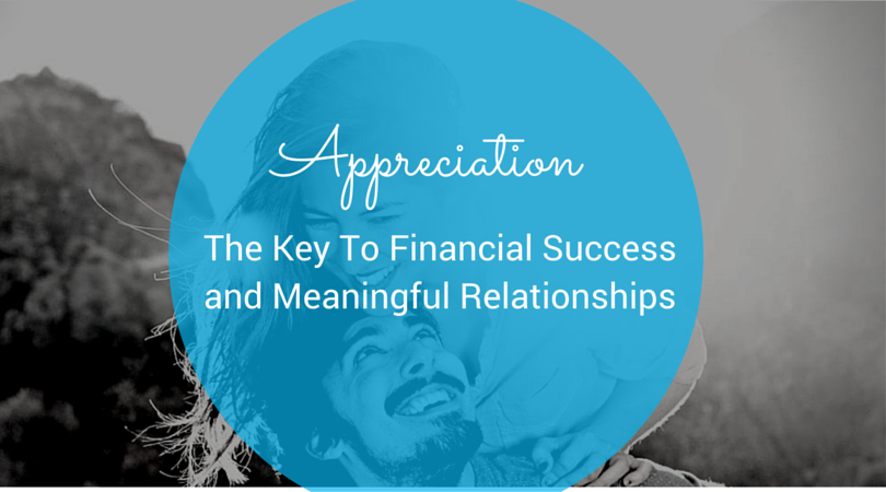 Appreciation: The Key To Achieving Financial Success and Meaningful Relationships