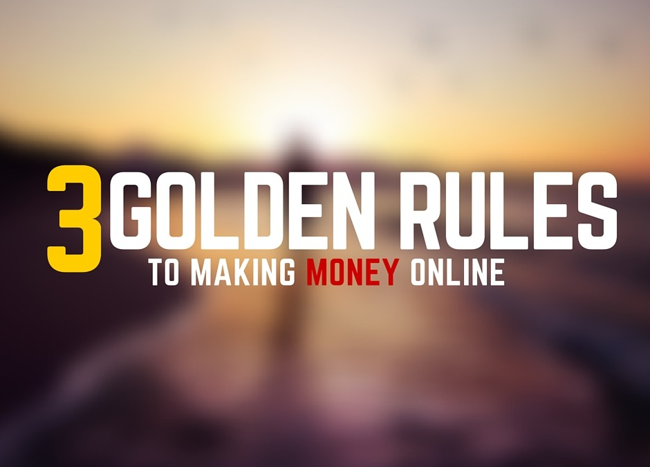 The 3 Golden Rules To Making Money Online