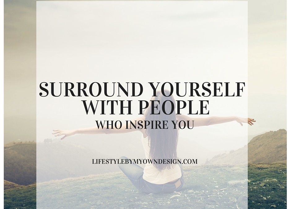 Surround Yourself With People Who Inspire You