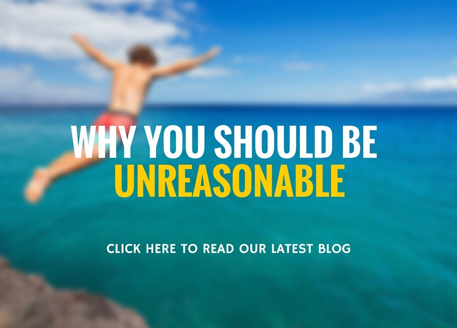 Why You Should Be Unreasonable..