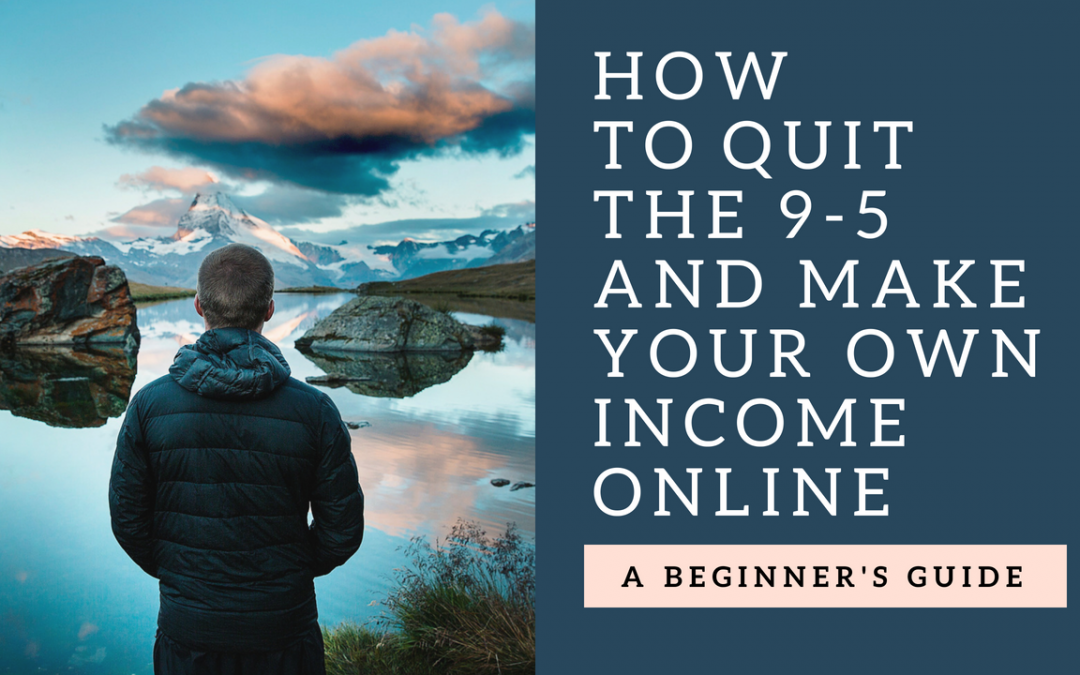 How To Quit the 9-5 and Make Your Own Income Online